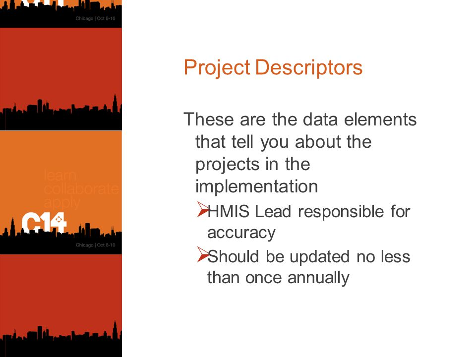 Project Descriptors These are the data elements that tell you about the projects in the implementation  HMIS Lead responsible for accuracy  Should be updated no less than once annually
