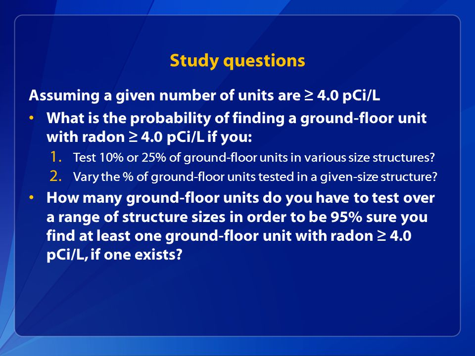 Study questions Assuming a given number of units are ≥ 4.0 pCi/L What is the probability of finding a ground-floor unit with radon ≥ 4.0 pCi/L if you: 1.