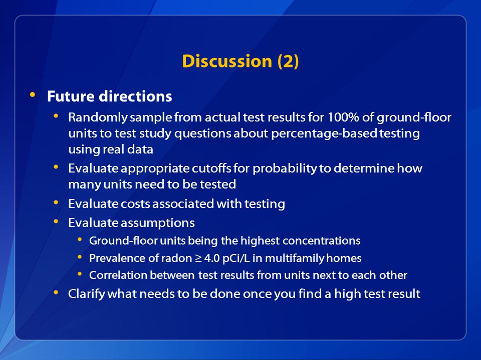 Discussion (2) Future directions Randomly sample from actual test results for 100% of ground-floor units to test study questions about percentage-based testing using real data Evaluate appropriate cutoffs for probability to determine how many units need to be tested Evaluate costs associated with testing Evaluate assumptions Ground-floor units being the highest concentrations Prevalence of radon ≥ 4.0 pCi/L in multifamily homes Correlation between test results from units next to each other Clarify what needs to be done once you find a high test result