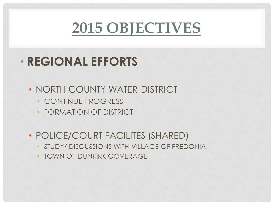2015 OBJECTIVES REGIONAL EFFORTS NORTH COUNTY WATER DISTRICT CONTINUE PROGRESS FORMATION OF DISTRICT POLICE/COURT FACILITES (SHARED) STUDY/ DISCUSSIONS WITH VILLAGE OF FREDONIA TOWN OF DUNKIRK COVERAGE