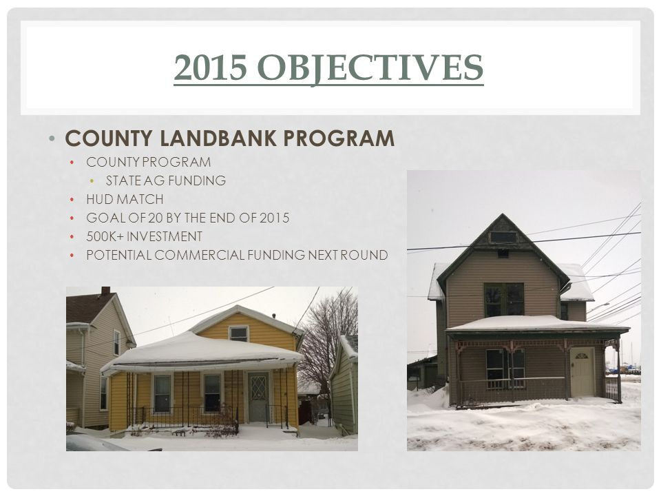 2015 OBJECTIVES COUNTY LANDBANK PROGRAM COUNTY PROGRAM STATE AG FUNDING HUD MATCH GOAL OF 20 BY THE END OF 2015 500K+ INVESTMENT POTENTIAL COMMERCIAL FUNDING NEXT ROUND