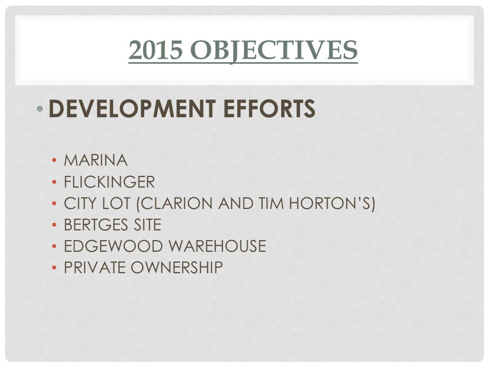2015 OBJECTIVES DEVELOPMENT EFFORTS MARINA FLICKINGER CITY LOT (CLARION AND TIM HORTON'S) BERTGES SITE EDGEWOOD WAREHOUSE PRIVATE OWNERSHIP