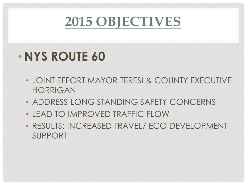 2015 OBJECTIVES NYS ROUTE 60 JOINT EFFORT MAYOR TERESI & COUNTY EXECUTIVE HORRIGAN ADDRESS LONG STANDING SAFETY CONCERNS LEAD TO IMPROVED TRAFFIC FLOW RESULTS: INCREASED TRAVEL/ ECO DEVELOPMENT SUPPORT