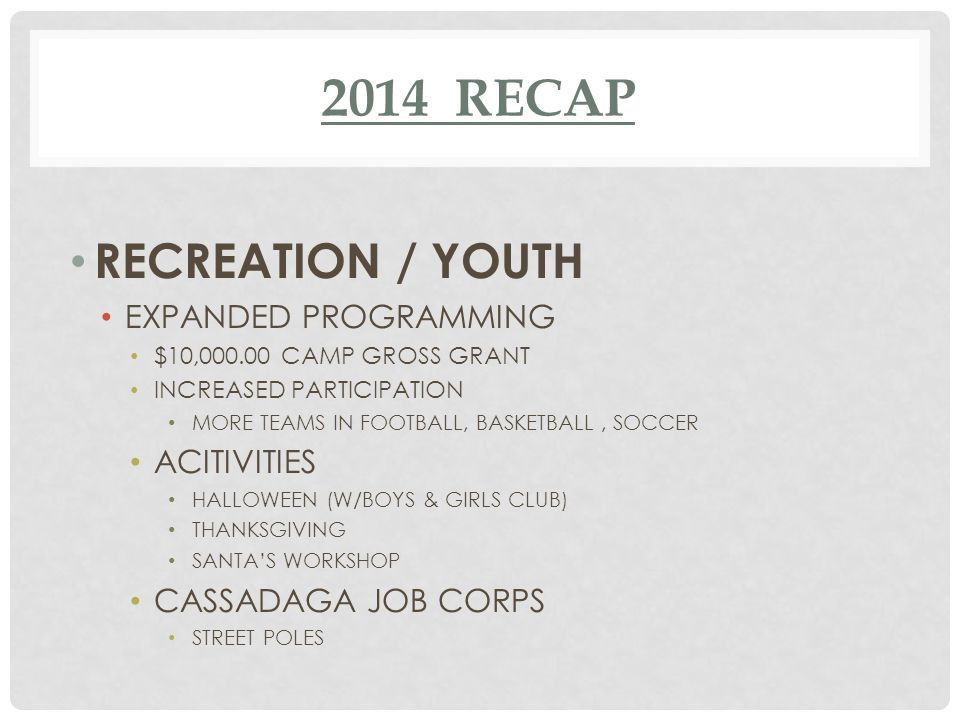 2014 RECAP RECREATION / YOUTH EXPANDED PROGRAMMING $10,000.00 CAMP GROSS GRANT INCREASED PARTICIPATION MORE TEAMS IN FOOTBALL, BASKETBALL, SOCCER ACITIVITIES HALLOWEEN (W/BOYS & GIRLS CLUB) THANKSGIVING SANTA'S WORKSHOP CASSADAGA JOB CORPS STREET POLES