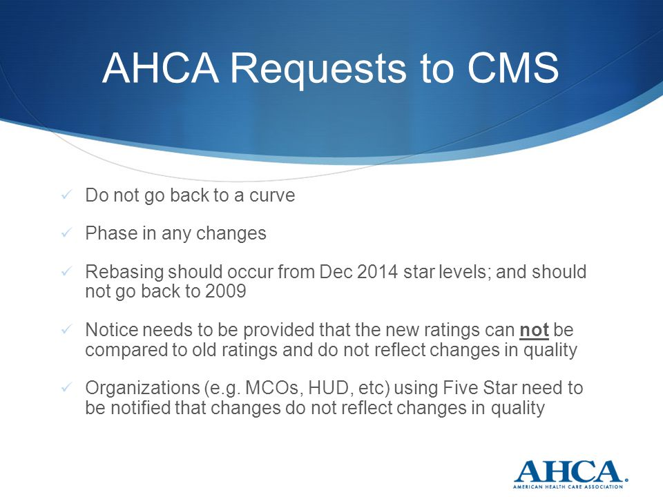 AHCA Requests to CMS Do not go back to a curve Phase in any changes Rebasing should occur from Dec 2014 star levels; and should not go back to 2009 No