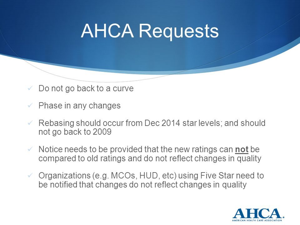 AHCA Requests Do not go back to a curve Phase in any changes Rebasing should occur from Dec 2014 star levels; and should not go back to 2009 Notice needs to be provided that the new ratings can not be compared to old ratings and do not reflect changes in quality Organizations (e.g.
