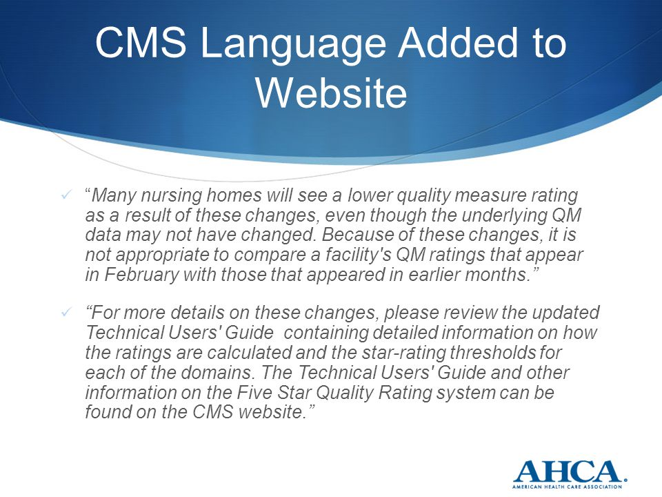 CMS Language Added to Website Many nursing homes will see a lower quality measure rating as a result of these changes, even though the underlying QM data may not have changed.
