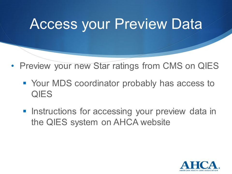 Access your Preview Data Preview your new Star ratings from CMS on QIES  Your MDS coordinator probably has access to QIES  Instructions for accessing your preview data in the QIES system on AHCA website