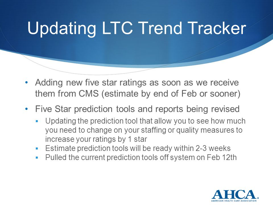 Updating LTC Trend Tracker Adding new five star ratings as soon as we receive them from CMS (estimate by end of Feb or sooner) Five Star prediction tools and reports being revised  Updating the prediction tool that allow you to see how much you need to change on your staffing or quality measures to increase your ratings by 1 star  Estimate prediction tools will be ready within 2-3 weeks  Pulled the current prediction tools off system on Feb 12th