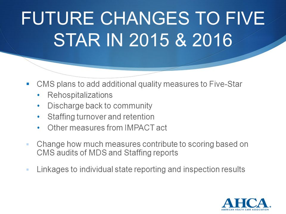 FUTURE CHANGES TO FIVE STAR IN 2015 & 2016  CMS plans to add additional quality measures to Five-Star Rehospitalizations Discharge back to community Staffing turnover and retention Other measures from IMPACT act  Change how much measures contribute to scoring based on CMS audits of MDS and Staffing reports  Linkages to individual state reporting and inspection results