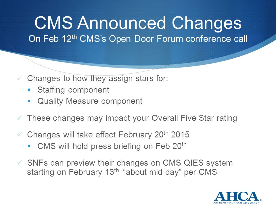 CMS Announced Changes On Feb 12 th CMS's Open Door Forum conference call Changes to how they assign stars for:  Staffing component  Quality Measure component These changes may impact your Overall Five Star rating Changes will take effect February 20 th 2015  CMS will hold press briefing on Feb 20 th SNFs can preview their changes on CMS QIES system starting on February 13 th about mid day per CMS