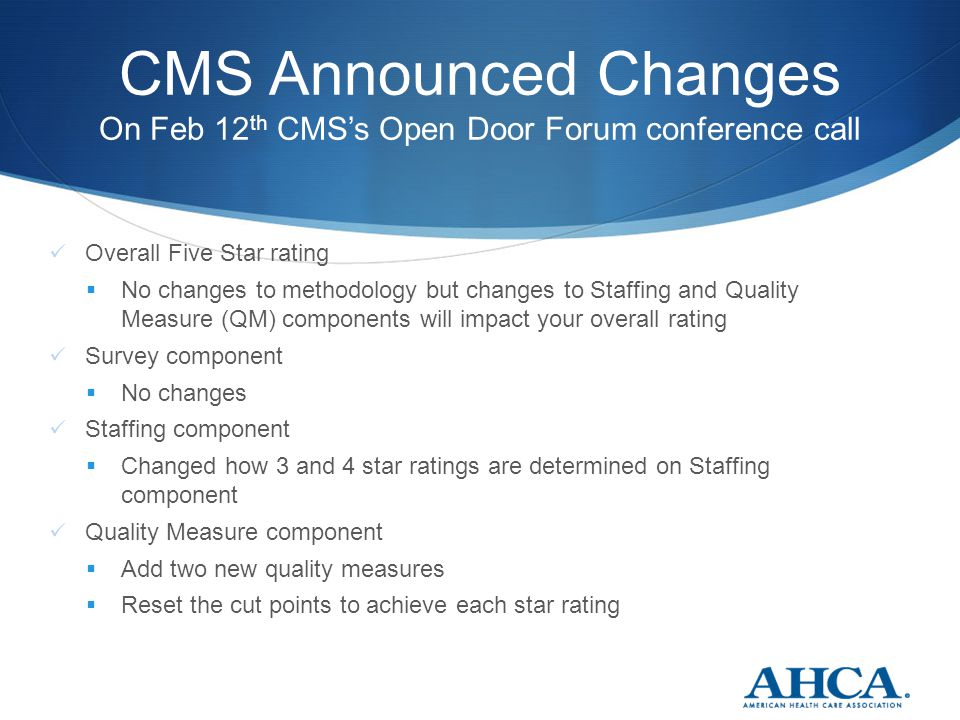 CMS Announced Changes On Feb 12 th CMS's Open Door Forum conference call Overall Five Star rating  No changes to methodology but changes to Staffing and Quality Measure (QM) components will impact your overall rating Survey component  No changes Staffing component  Changed how 3 and 4 star ratings are determined on Staffing component Quality Measure component  Add two new quality measures  Reset the cut points to achieve each star rating