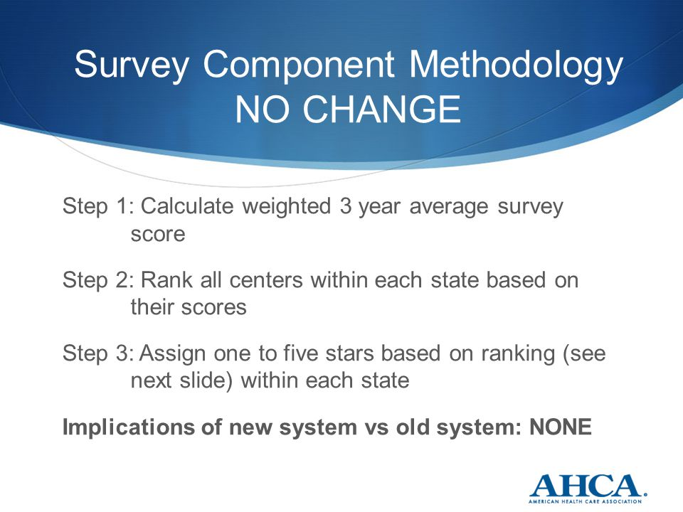 Survey Component Methodology NO CHANGE Step 1: Calculate weighted 3 year average survey score Step 2: Rank all centers within each state based on their scores Step 3: Assign one to five stars based on ranking (see next slide) within each state Implications of new system vs old system: NONE