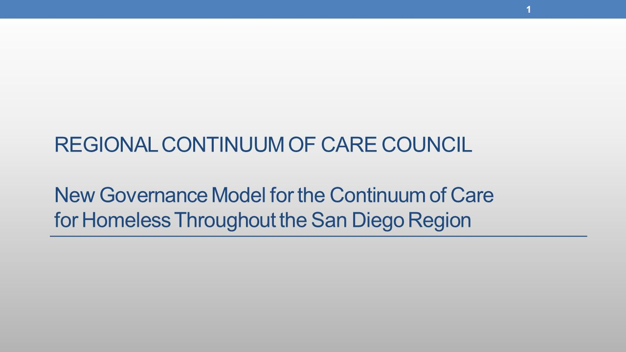 REGIONAL CONTINUUM OF CARE COUNCIL New Governance Model for the Continuum of Care for Homeless Throughout the San Diego Region 1