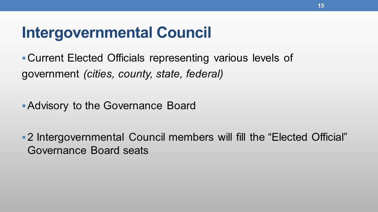 Intergovernmental Council  Current Elected Officials representing various levels of government (cities, county, state, federal)  Advisory to the Governance Board  2 Intergovernmental Council members will fill the Elected Official Governance Board seats 15