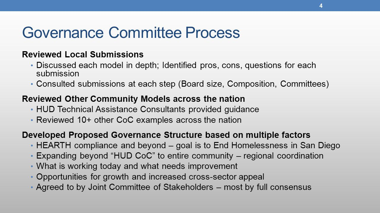 Governance Committee Process Reviewed Local Submissions Discussed each model in depth; Identified pros, cons, questions for each submission Consulted submissions at each step (Board size, Composition, Committees) Reviewed Other Community Models across the nation HUD Technical Assistance Consultants provided guidance Reviewed 10+ other CoC examples across the nation Developed Proposed Governance Structure based on multiple factors HEARTH compliance and beyond – goal is to End Homelessness in San Diego Expanding beyond HUD CoC to entire community – regional coordination What is working today and what needs improvement Opportunities for growth and increased cross-sector appeal Agreed to by Joint Committee of Stakeholders – most by full consensus 4