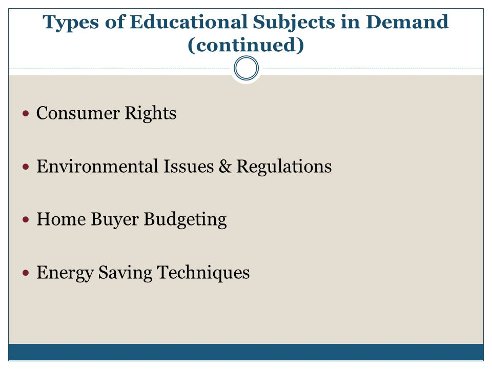 Types of Educational Subjects in Demand (continued) Consumer Rights Environmental Issues & Regulations Home Buyer Budgeting Energy Saving Techniques
