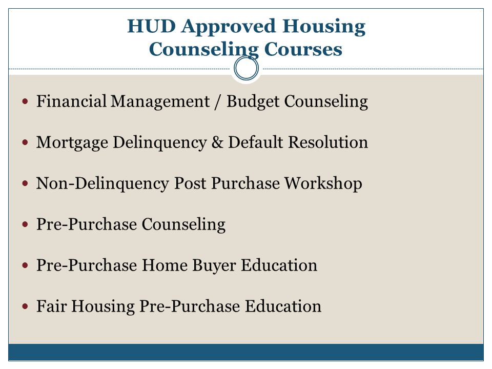 HUD Approved Housing Counseling Courses Financial Management / Budget Counseling Mortgage Delinquency & Default Resolution Non-Delinquency Post Purchase Workshop Pre-Purchase Counseling Pre-Purchase Home Buyer Education Fair Housing Pre-Purchase Education