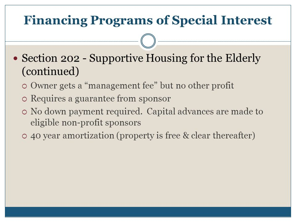 Financing Programs of Special Interest Section 202 - Supportive Housing for the Elderly (continued)  Owner gets a management fee but no other profit  Requires a guarantee from sponsor  No down payment required.