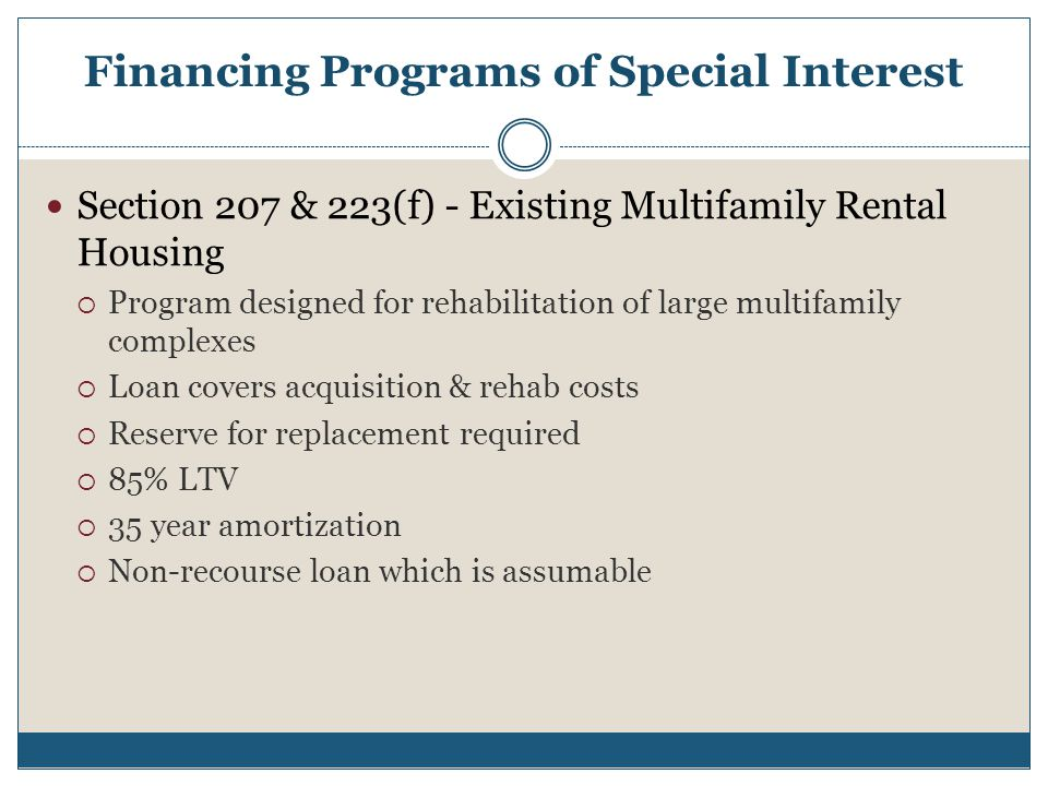 Financing Programs of Special Interest Section 207 & 223(f) - Existing Multifamily Rental Housing  Program designed for rehabilitation of large multifamily complexes  Loan covers acquisition & rehab costs  Reserve for replacement required  85% LTV  35 year amortization  Non-recourse loan which is assumable