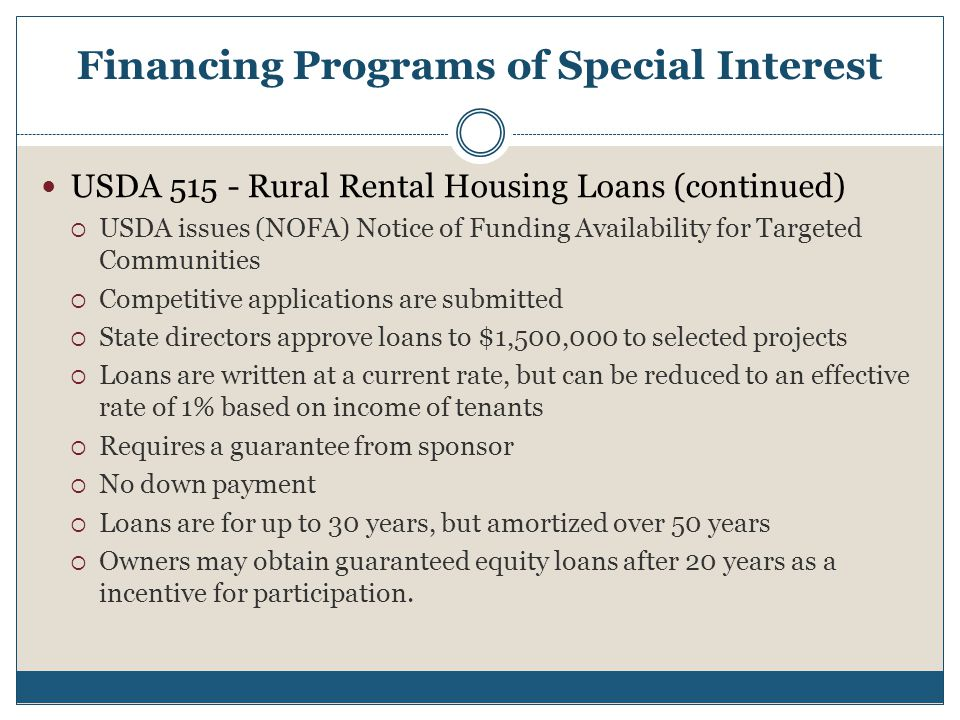 Financing Programs of Special Interest USDA 515 - Rural Rental Housing Loans (continued)  USDA issues (NOFA) Notice of Funding Availability for Targeted Communities  Competitive applications are submitted  State directors approve loans to $1,500,000 to selected projects  Loans are written at a current rate, but can be reduced to an effective rate of 1% based on income of tenants  Requires a guarantee from sponsor  No down payment  Loans are for up to 30 years, but amortized over 50 years  Owners may obtain guaranteed equity loans after 20 years as a incentive for participation.