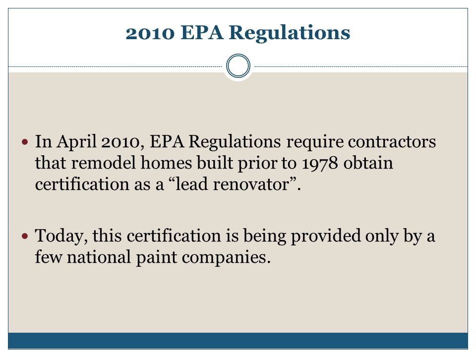 2010 EPA Regulations In April 2010, EPA Regulations require contractors that remodel homes built prior to 1978 obtain certification as a lead renovator .
