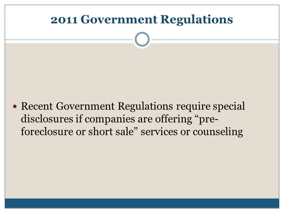 2011 Government Regulations Recent Government Regulations require special disclosures if companies are offering pre- foreclosure or short sale services or counseling