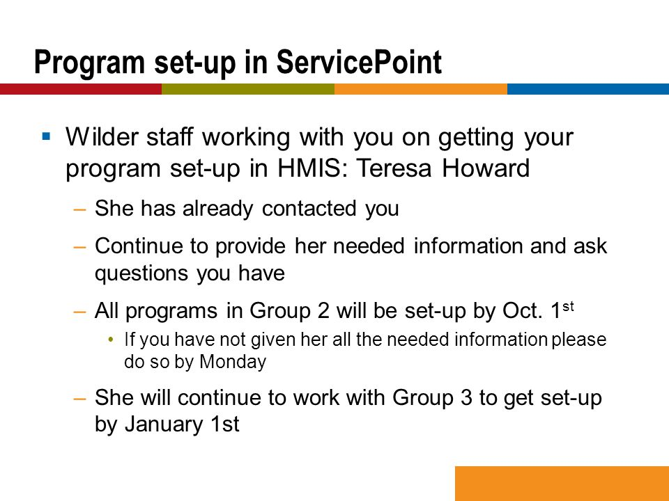  Wilder staff working with you on getting your program set-up in HMIS: Teresa Howard –She has already contacted you –Continue to provide her needed i