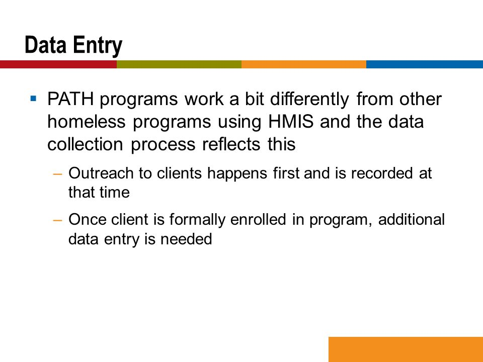 PATH programs work a bit differently from other homeless programs using HMIS and the data collection process reflects this –Outreach to clients happ