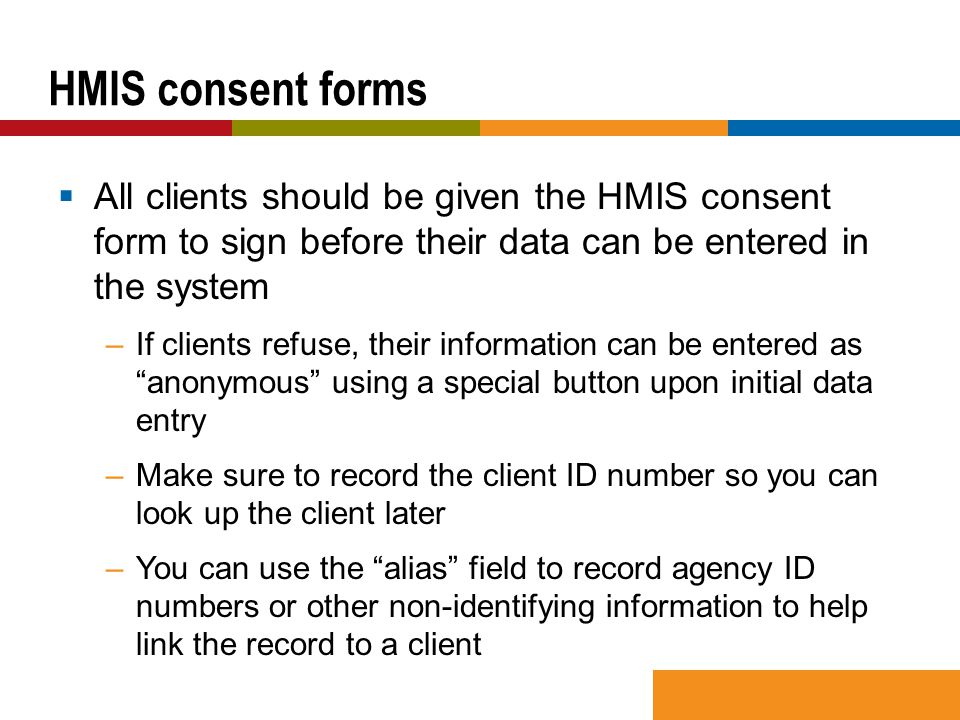  All clients should be given the HMIS consent form to sign before their data can be entered in the system –If clients refuse, their information can b