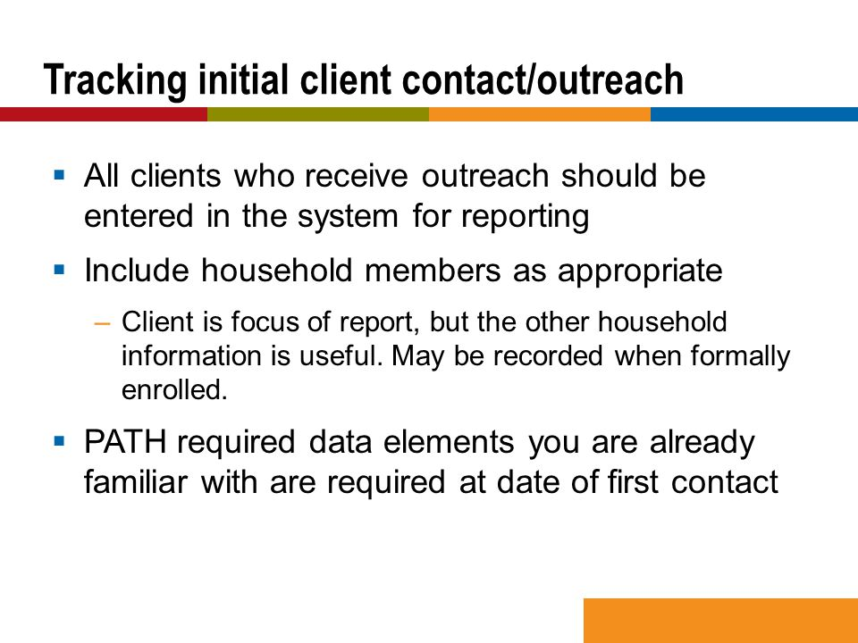  All clients who receive outreach should be entered in the system for reporting  Include household members as appropriate –Client is focus of report, but the other household information is useful.