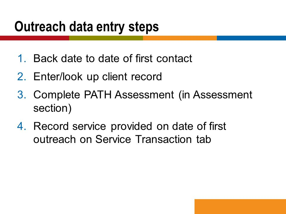 1.Back date to date of first contact 2.Enter/look up client record 3.Complete PATH Assessment (in Assessment section) 4.Record service provided on date of first outreach on Service Transaction tab Outreach data entry steps