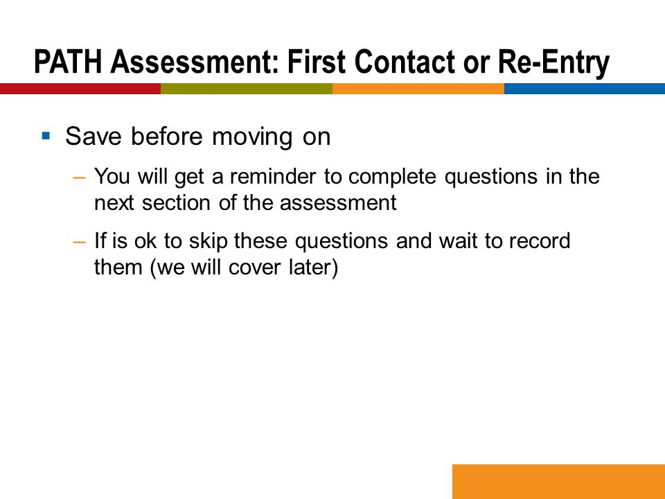  Save before moving on –You will get a reminder to complete questions in the next section of the assessment –If is ok to skip these questions and wait to record them (we will cover later) PATH Assessment: First Contact or Re-Entry
