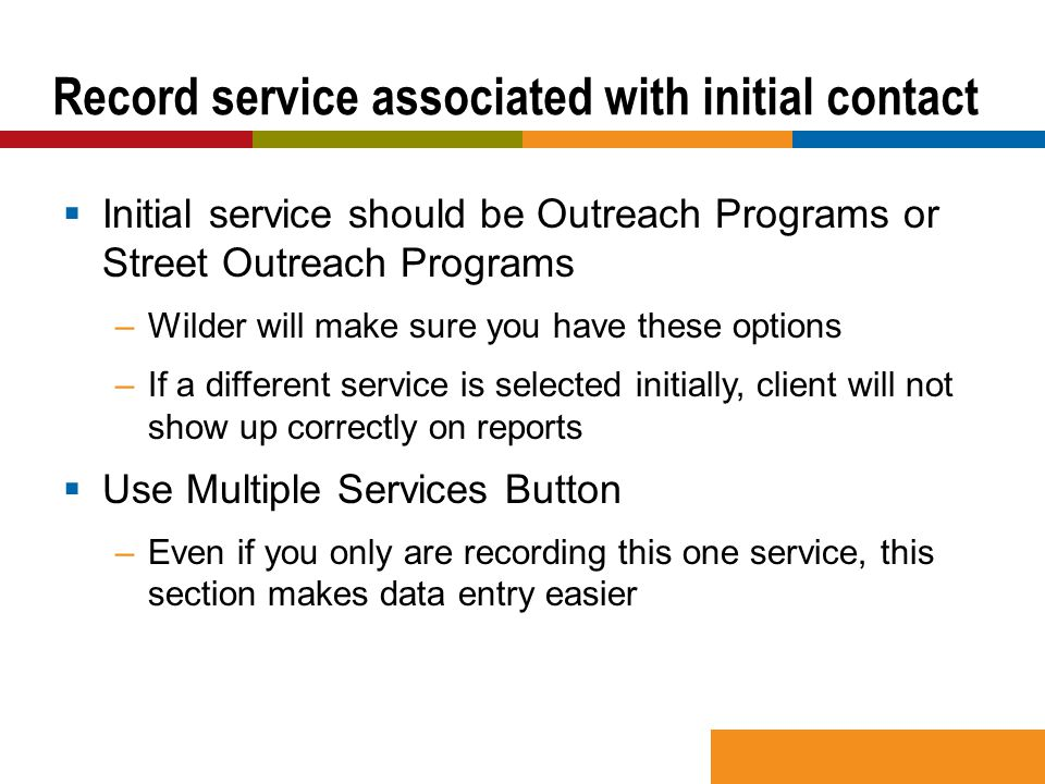  Initial service should be Outreach Programs or Street Outreach Programs –Wilder will make sure you have these options –If a different service is selected initially, client will not show up correctly on reports  Use Multiple Services Button –Even if you only are recording this one service, this section makes data entry easier Record service associated with initial contact