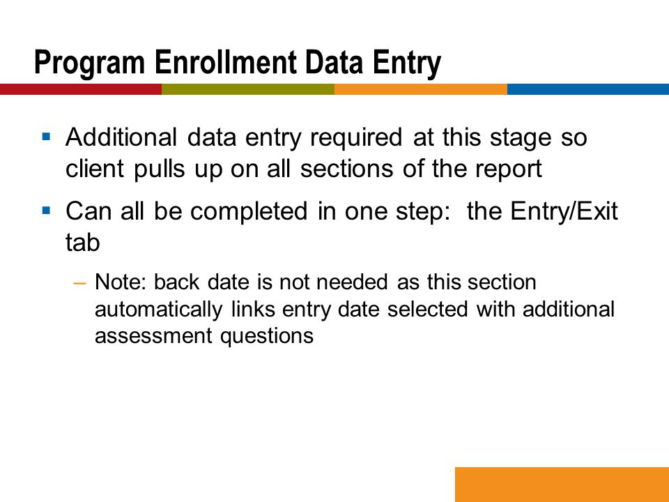  Additional data entry required at this stage so client pulls up on all sections of the report  Can all be completed in one step: the Entry/Exit tab –Note: back date is not needed as this section automatically links entry date selected with additional assessment questions Program Enrollment Data Entry