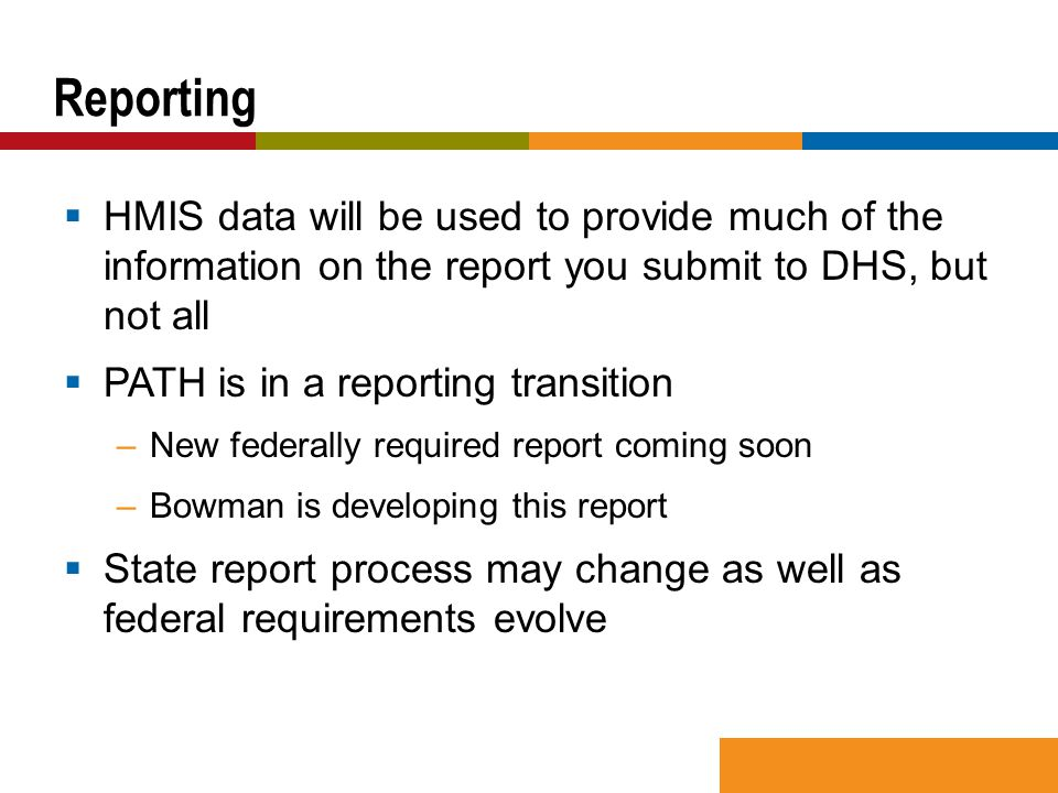 HMIS data will be used to provide much of the information on the report you submit to DHS, but not all  PATH is in a reporting transition –New federally required report coming soon –Bowman is developing this report  State report process may change as well as federal requirements evolve Reporting