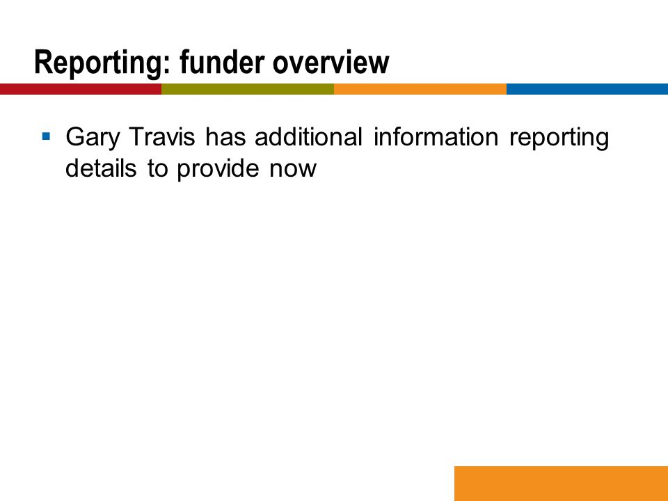  Gary Travis has additional information reporting details to provide now Reporting: funder overview