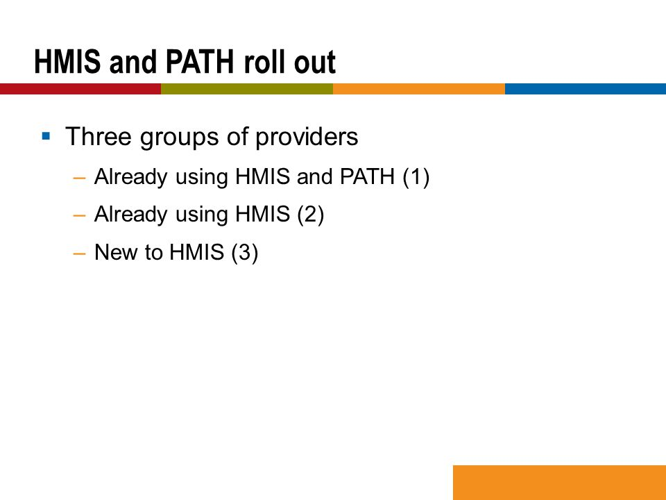  Three groups of providers –Already using HMIS and PATH (1) –Already using HMIS (2) –New to HMIS (3) HMIS and PATH roll out