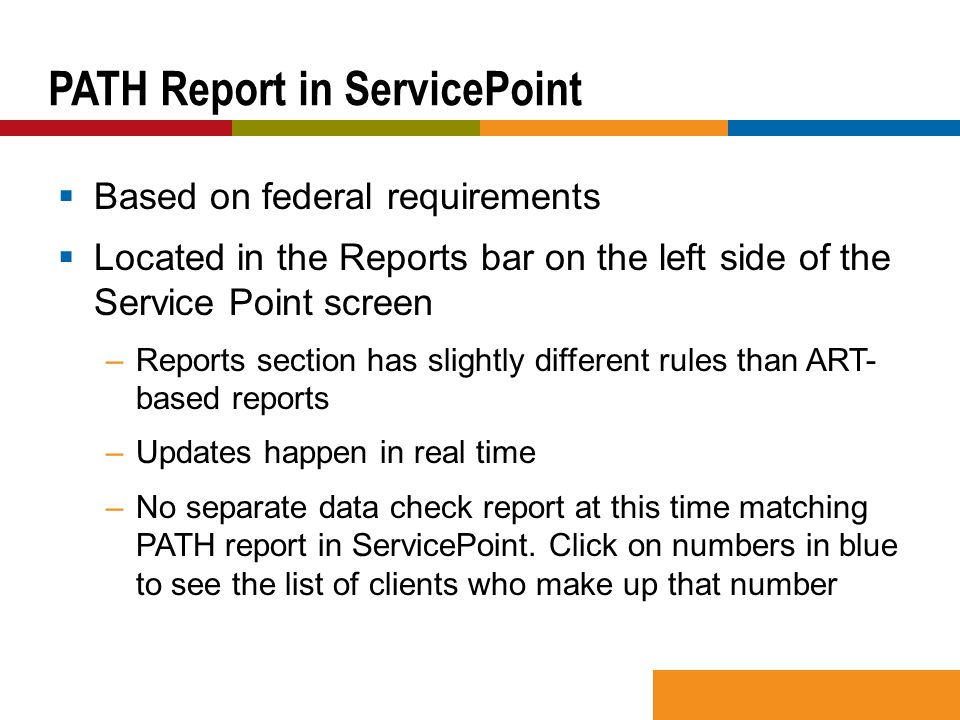  Based on federal requirements  Located in the Reports bar on the left side of the Service Point screen –Reports section has slightly different rules than ART- based reports –Updates happen in real time –No separate data check report at this time matching PATH report in ServicePoint.