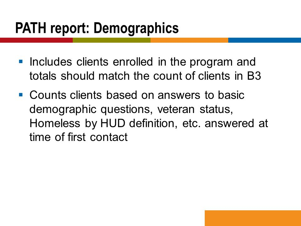  Includes clients enrolled in the program and totals should match the count of clients in B3  Counts clients based on answers to basic demographic questions, veteran status, Homeless by HUD definition, etc.