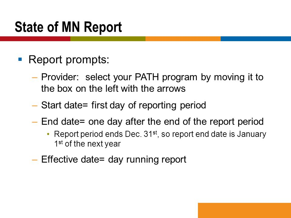  Report prompts: –Provider: select your PATH program by moving it to the box on the left with the arrows –Start date= first day of reporting period –End date= one day after the end of the report period Report period ends Dec.