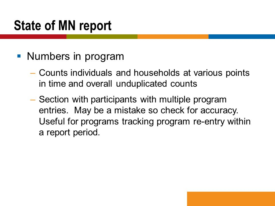  Numbers in program –Counts individuals and households at various points in time and overall unduplicated counts –Section with participants with multiple program entries.