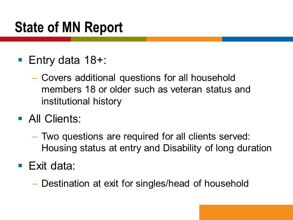  Entry data 18+: –Covers additional questions for all household members 18 or older such as veteran status and institutional history  All Clients: –Two questions are required for all clients served: Housing status at entry and Disability of long duration  Exit data: –Destination at exit for singles/head of household State of MN Report
