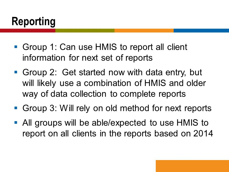  Group 1: Can use HMIS to report all client information for next set of reports  Group 2: Get started now with data entry, but will likely use a combination of HMIS and older way of data collection to complete reports  Group 3: Will rely on old method for next reports  All groups will be able/expected to use HMIS to report on all clients in the reports based on 2014 Reporting