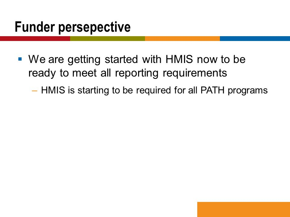  We are getting started with HMIS now to be ready to meet all reporting requirements –HMIS is starting to be required for all PATH programs Funder persepective
