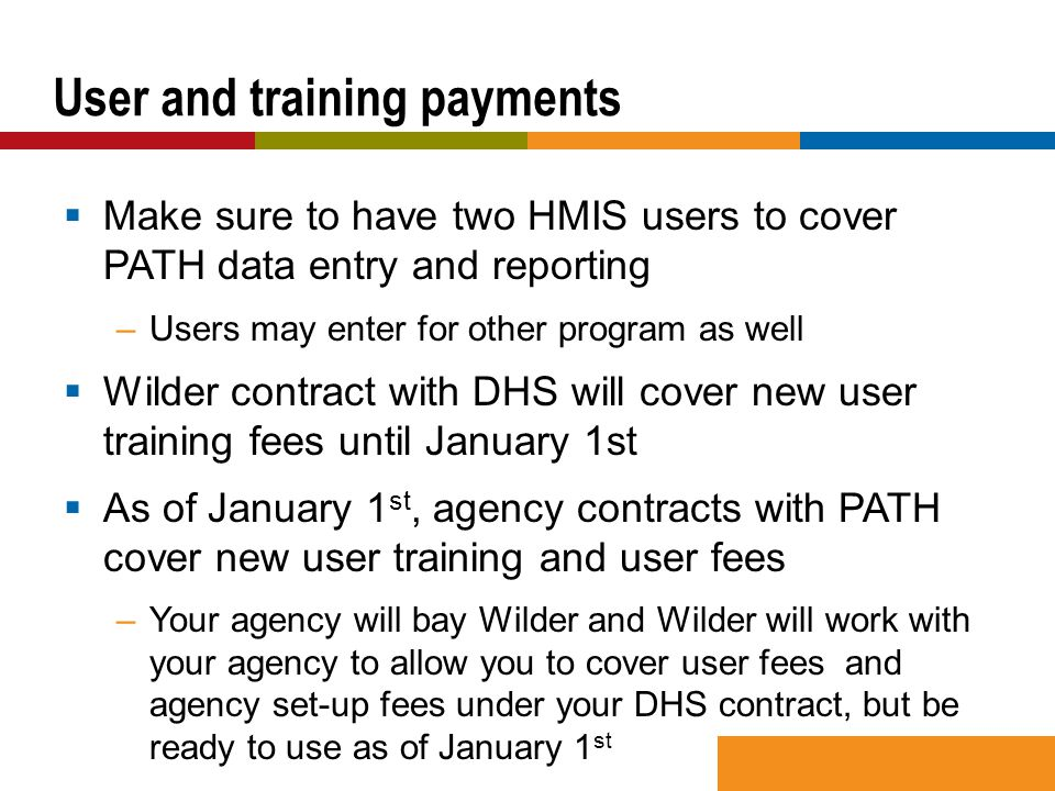  Make sure to have two HMIS users to cover PATH data entry and reporting –Users may enter for other program as well  Wilder contract with DHS will cover new user training fees until January 1st  As of January 1 st, agency contracts with PATH cover new user training and user fees –Your agency will bay Wilder and Wilder will work with your agency to allow you to cover user fees and agency set-up fees under your DHS contract, but be ready to use as of January 1 st User and training payments