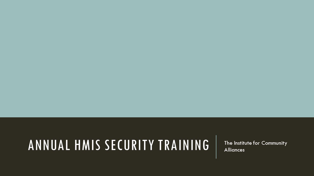 ANNUAL HMIS SECURITY TRAINING The Institute for Community Alliances