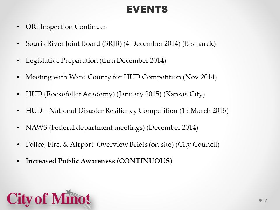 EVENTS OIG Inspection Continues Souris River Joint Board (SRJB) (4 December 2014) (Bismarck) Legislative Preparation (thru December 2014) Meeting with Ward County for HUD Competition (Nov 2014) HUD (Rockefeller Academy) (January 2015) (Kansas City) HUD – National Disaster Resiliency Competition (15 March 2015) NAWS (Federal department meetings) (December 2014) Police, Fire, & Airport Overview Briefs (on site) (City Council) Increased Public Awareness (CONTINUOUS) 16