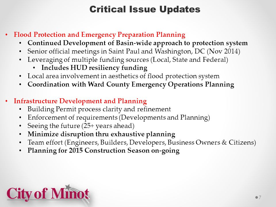Critical Issue Updates Flood Protection and Emergency Preparation Planning Continued Development of Basin-wide approach to protection system Senior official meetings in Saint Paul and Washington, DC (Nov 2014) Leveraging of multiple funding sources (Local, State and Federal) Includes HUD resiliency funding Local area involvement in aesthetics of flood protection system Coordination with Ward County Emergency Operations Planning Infrastructure Development and Planning Building Permit process clarity and refinement Enforcement of requirements (Developments and Planning) Seeing the future (25+ years ahead) Minimize disruption thru exhaustive planning Team effort (Engineers, Builders, Developers, Business Owners & Citizens) Planning for 2015 Construction Season on-going 7