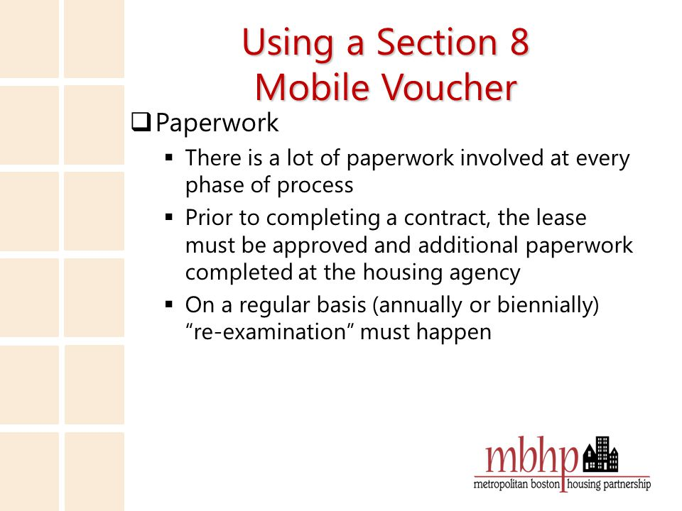 Using a Section 8 Mobile Voucher  Paperwork  There is a lot of paperwork involved at every phase of process  Prior to completing a contract, the lease must be approved and additional paperwork completed at the housing agency  On a regular basis (annually or biennially) re-examination must happen